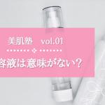 【美肌塾vol.01】美容液は意味がない?!