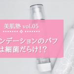 【美肌塾 vol.05】ファンデーションのパフは細菌だらけ!?