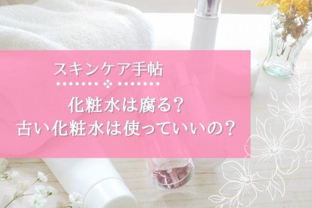 化粧水は腐る?古い化粧水はいつまで使っていい?